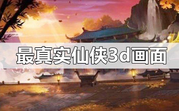 最真实的仙侠游戏3d画面