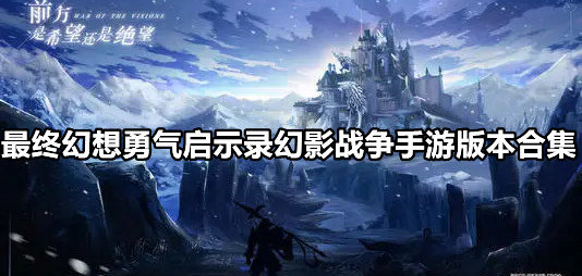 最终幻想勇气启示录幻影战争手游版本合集